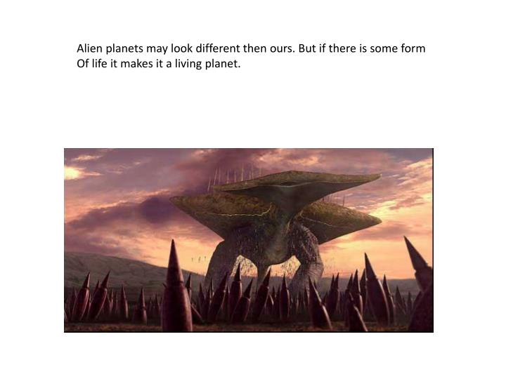 Alien planets may look different then ours. But if there is some form