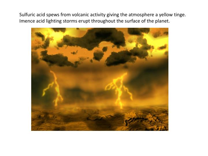 Sulfuric acid spews from volcanic activity giving the atmosphere a yellow tinge.
