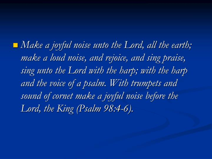 Make a joyful noise unto the Lord, all the earth; make a loud noise, and rejoice, and sing praise, sing unto the Lord with the harp; with the harp and the voice of a psalm. With trumpets and sound of cornet make a joyful noise before the Lord, the King (Psalm 98:4-6).