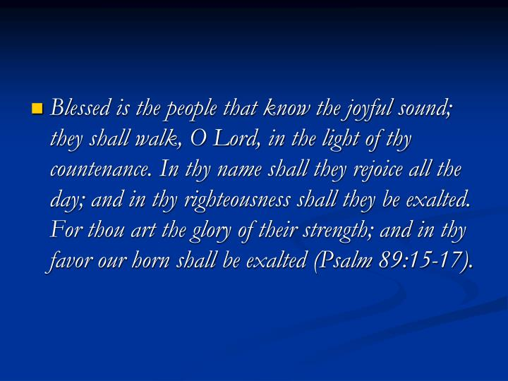 Blessed is the people that know the joyful sound; they shall walk, O Lord, in the light of thy countenance. In thy name shall they rejoice all the day; and in thy righteousness shall they be exalted. For thou art the glory of their strength; and in thy favor our horn shall be exalted (Psalm 89:15-17).