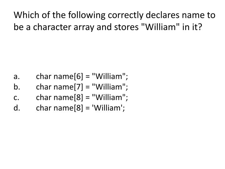 "Which of the following correctly declares name to be a character array and stores ""William"" in it?"