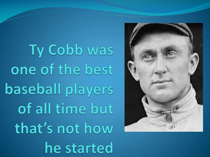 Ty cobb was one of the best baseball players of all time but that s not how he started