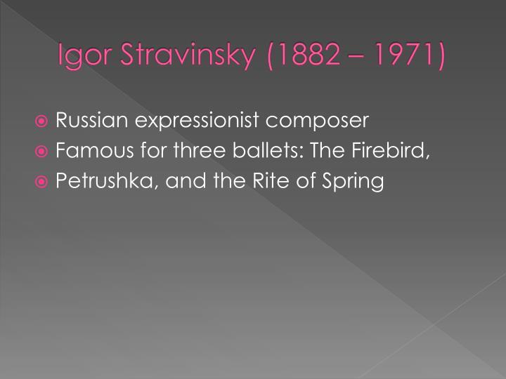 Igor Stravinsky (1882 – 1971)