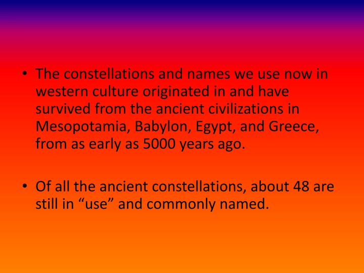 The constellations and names we use now in western culture originated in and have survived from the ancient civilizations in Mesopotamia, Babylon, Egypt, and Greece, from as early as 5000 years ago.