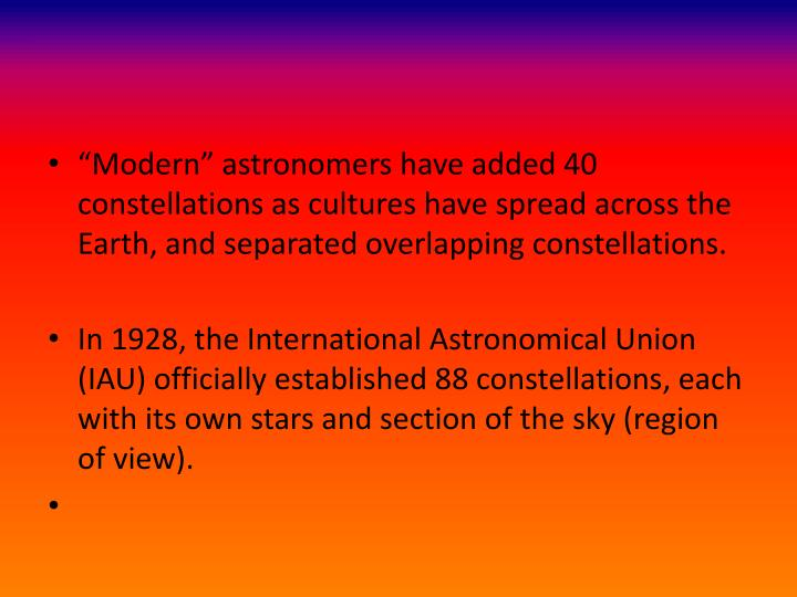 """Modern"" astronomers have added 40 constellations as cultures have spread across the Earth, and separated overlapping constellations."
