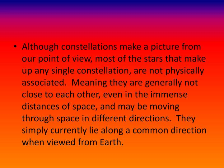 Although constellations make a picture from our point of view, most of the stars that make up any single constellation, are not physically associated.  Meaning they are generally not close to each other, even in the immense distances of space, and may be moving through space in different directions.  They simply currently lie along a common direction when viewed from Earth.