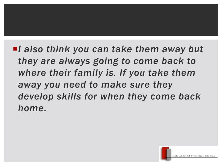 I also think you can take them away but they are always going to come back to where their family is. If you take them away you need to make sure they develop skills for when they come back home.