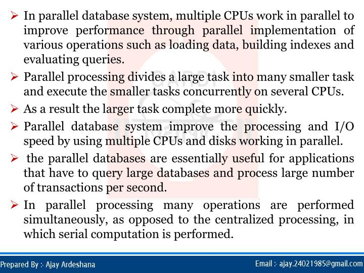 In parallel database system, multiple CPUs work in parallel to improve performance through parallel implementation of various operations such as loading data, building indexes and evaluating queries.