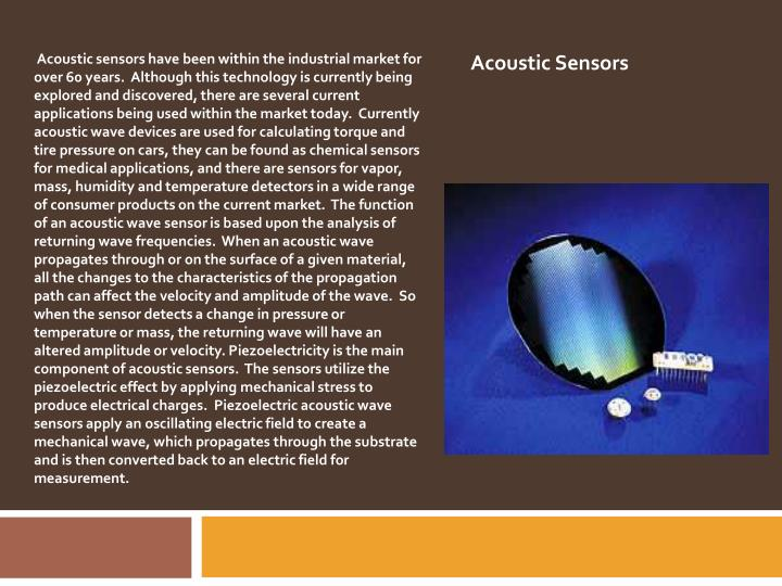 Acoustic sensors have been within the industrial market for over 60 years.  Although this technology is currently being explored and discovered, there are several current applications being used within the market today.  Currently acoustic wave devices are used for calculating torque and tire pressure on cars, they can be found as chemical sensors for medical applications, and there are sensors for vapor, mass, humidity and temperature detectors in a wide range of consumer products on the current market.  The function of an acoustic wave sensor is based upon the analysis of returning wave frequencies.  When an acoustic wave propagates through or on the surface of a given material, all the changes to the characteristics of the propagation path can affect the velocity and amplitude of the wave.  So when the sensor detects a change in pressure or temperature or mass, the returning wave will have an altered amplitude or velocity. Piezoelectricity is the main component of acoustic sensors.  The sensors utilize the piezoelectric effect by applying mechanical stress to produce electrical charges.  Piezoelectric acoustic wave sensors apply an oscillating electric field to create a mechanical wave, which propagates through the substrate and is then converted back to an electric field for measurement.