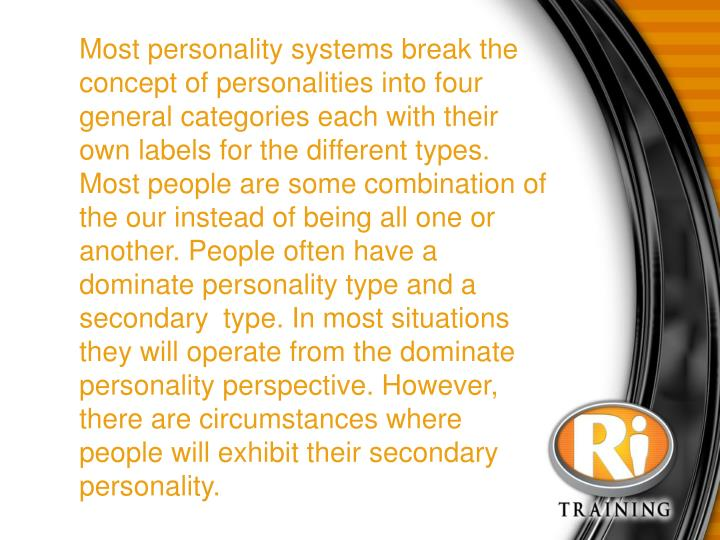 Most personality systems break the concept of personalities into four general categories each with their own labels for the different types. Most people are some combination of the our instead of being all one or another. People often have a dominate personality type and a secondary type. In most situations they will operate from the dominate personality perspective. However, there are circumstances where people will exhibit their secondary