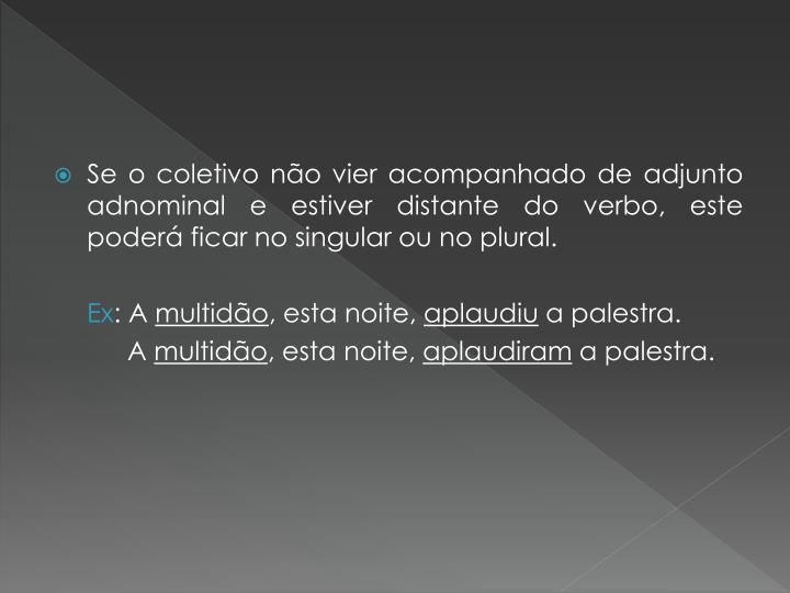 Se o coletivo não vier acompanhado de adjunto adnominal e estiver distante do verbo, este poderá ficar no singular ou no plural.