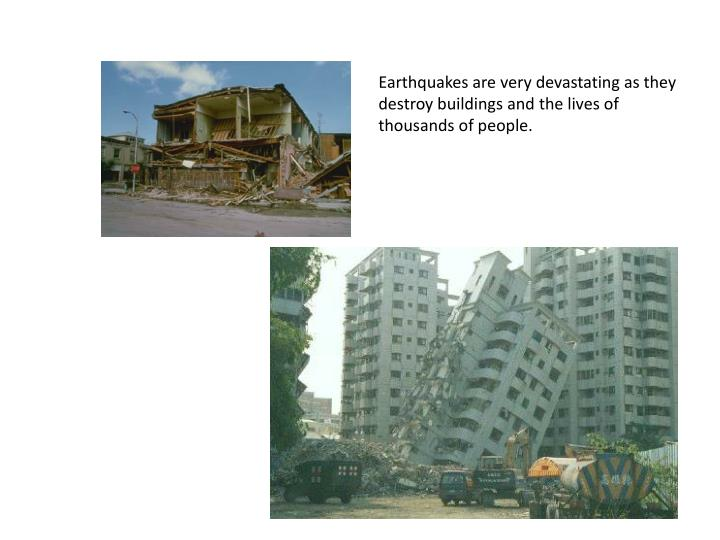 Earthquakes are very devastating as they destroy buildings and the lives of thousands of people.