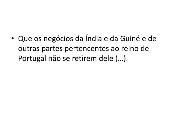 Que os negócios da Índia e da Guiné e de outras partes pertencentes ao reino de Portugal não se retirem dele