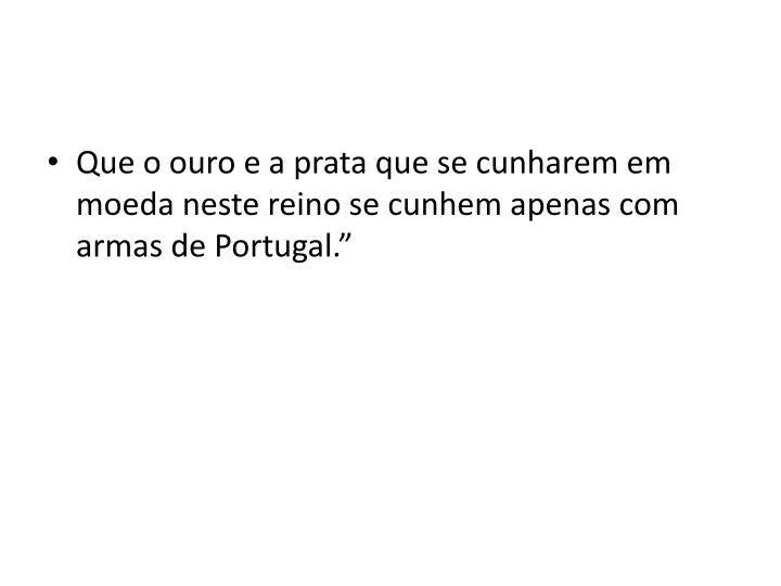 """Que o ouro e a prata que se cunharem em moeda neste reino se cunhem apenas com armas de Portugal."""""""