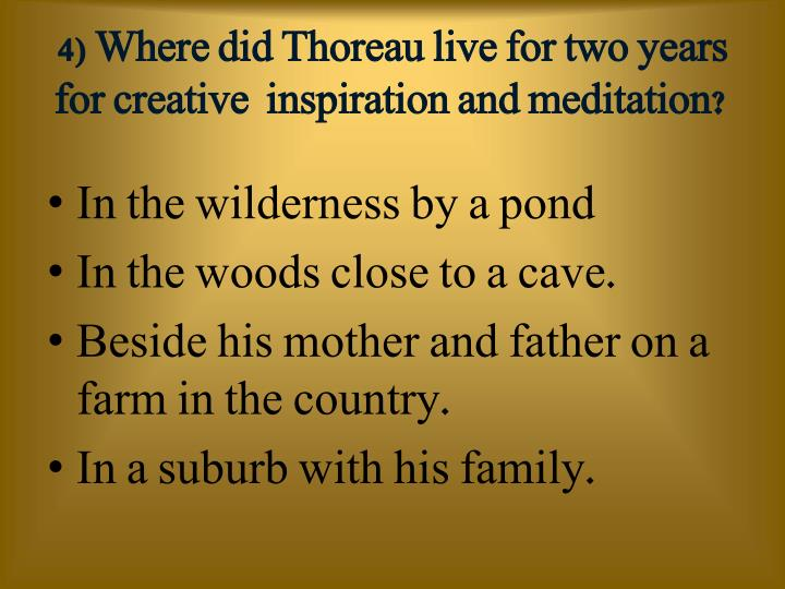 4) Where did Thoreau live for two years for creative  inspiration and meditation?