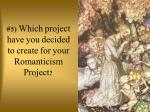 5 which project have you decided to create for your romanticism project