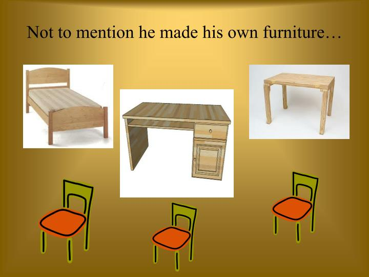 Not to mention he made his own furniture…