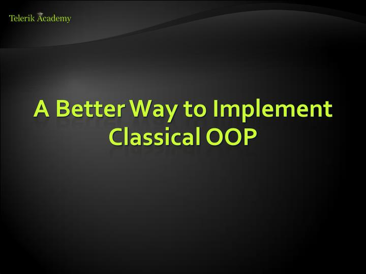A Better Way to Implement Classical OOP