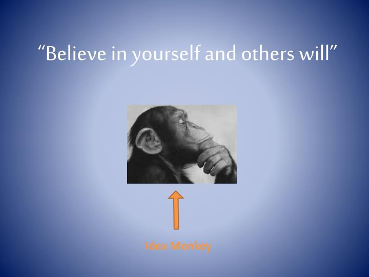 """Believe in yourself and others will"""