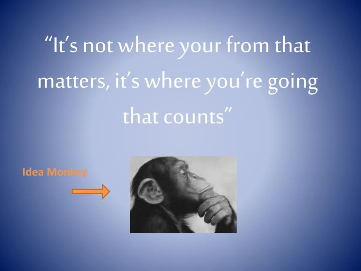"""It's not where your from that matters, it's where you're going that counts"""
