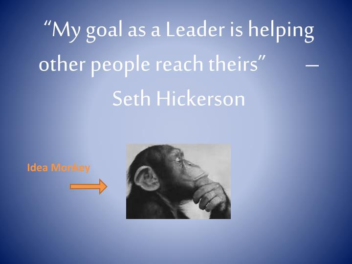 """My goal as a Leader is helping other people reach theirs"