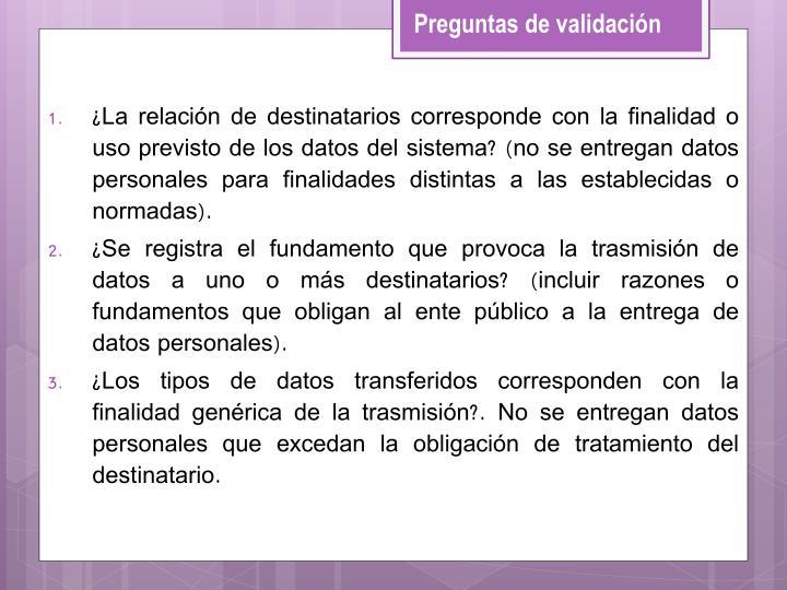 ¿La relación de destinatarios corresponde con la finalidad o uso previsto de los datos del sistema? (no se entregan datos personales para finalidades distintas a las establecidas o normadas).