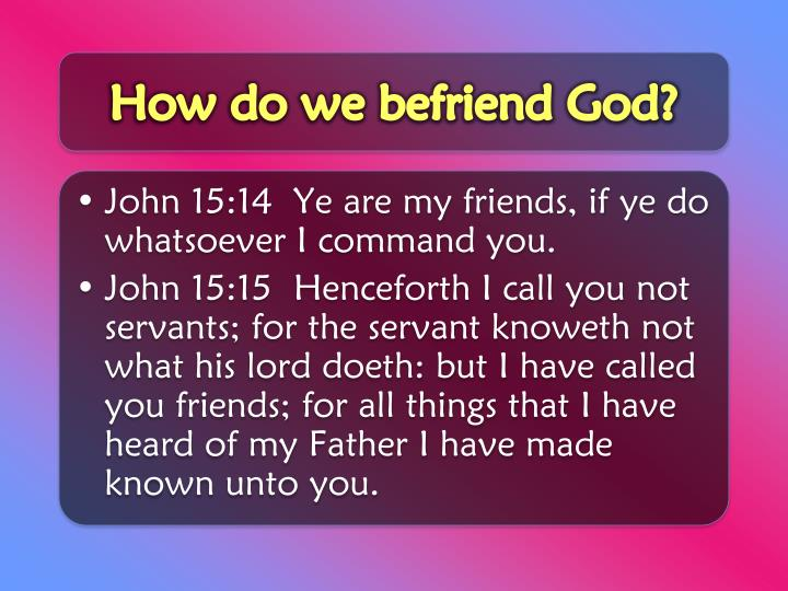 How do we befriend God?
