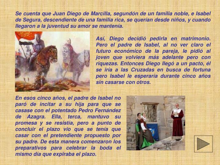 Se cuenta que Juan Diego de Marcilla, segundón de un familia noble, e Isabel de Segura, descendiente de una familia rica, se querían desde niños, y cuando llegaron a la juventud su amor se mantenía.