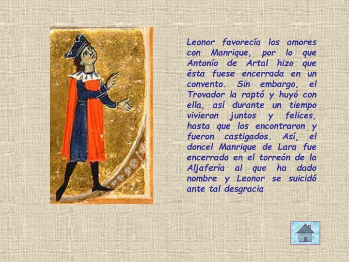 Leonor favorecía los amores con Manrique, por lo que Antonio de Artal hizo que ésta fuese encerrada en un convento. Sin embargo, el Trovador la raptó y huyó con ella, así durante un tiempo vivieron juntos y felices, hasta que los encontraron y fueron castigados. Así, el doncel Manrique de Lara fue encerrado en el torreón de la Aljafería al que ha dado nombre y Leonor se suicidó ante tal desgracia