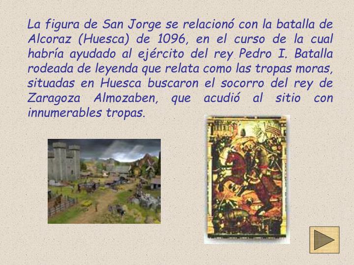 La figura de San Jorge se relacionó con la batalla de Alcoraz (Huesca) de 1096, en el curso de la cual habría ayudado al ejército del rey Pedro I. Batalla rodeada de leyenda que relata como las tropas moras, situadas en Huesca buscaron el socorro del rey de Zaragoza Almozaben, que acudió al sitio con innumerables tropas.