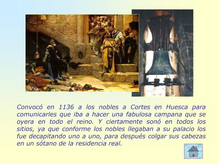 Convocó en 1136 a los nobles a Cortes en Huesca para comunicarles que iba a hacer una fabulosa campana que se oyera en todo el reino. Y ciertamente sonó en todos los sitios, ya que conforme los nobles llegaban a su palacio los fue decapitando uno a uno, para después colgar sus cabezas en un sótano de la residencia real.