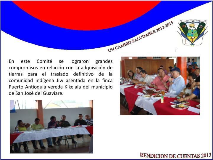 En este Comité se lograron grandes compromisos en relación con la adquisición de tierras para el traslado definitivo de la comunidad indígena Jiw asentada en la finca Puerto Antioquia vereda
