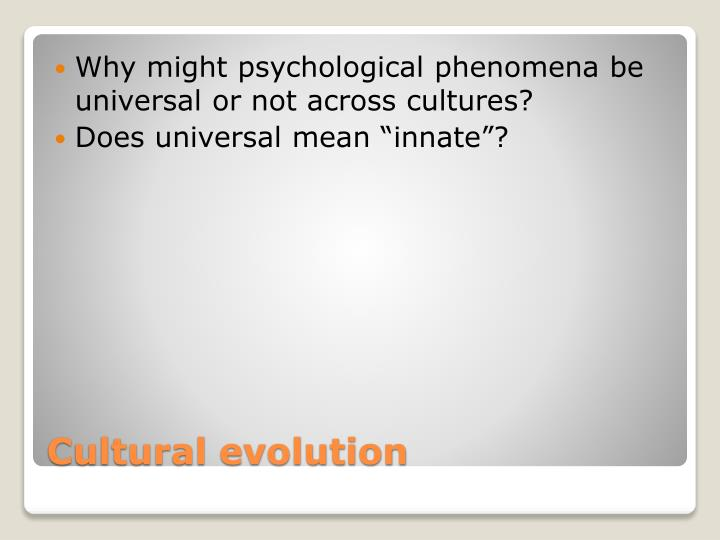 Why might psychological phenomena be universal or not across cultures?
