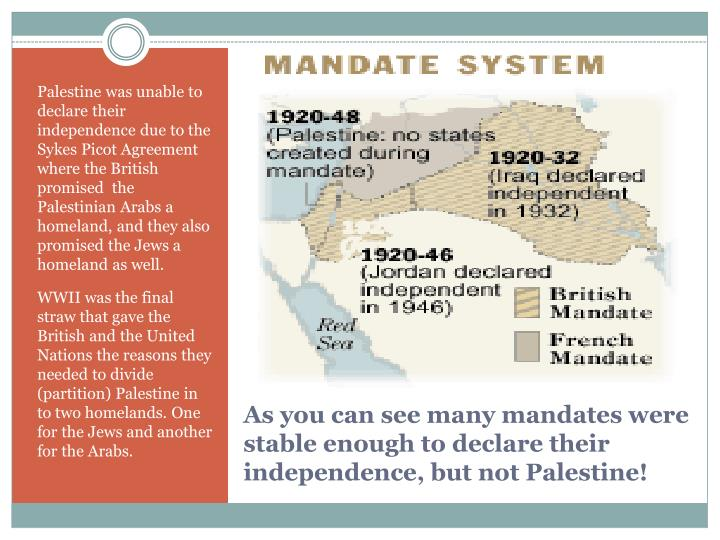 Palestine was unable to declare their independence due to the Sykes Picot Agreement where the British promised  the Palestinian Arabs a homeland, and they also promised the Jews a homeland as well.