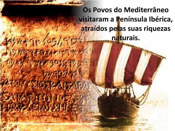 Os Povos do Mediterrneo visitaram a Pennsula Ibrica, atrados pelas suas riquezas naturais.