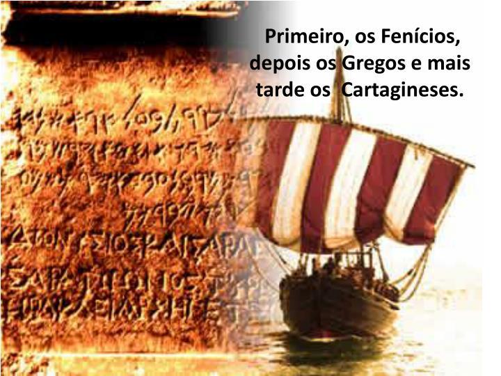 Primeiro, os Fencios, depois os Gregos e mais tarde os Cartagineses.