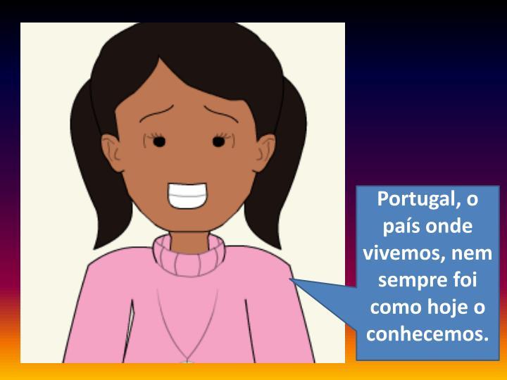 Portugal, o pas onde vivemos, nem sempre foi como hoje o conhecemos.