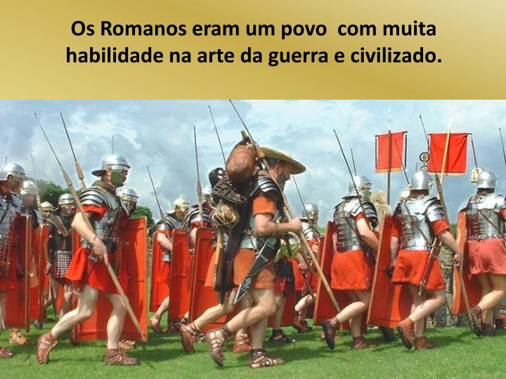Os Romanos eram um povo  com muita habilidade na arte da guerra e civilizado.