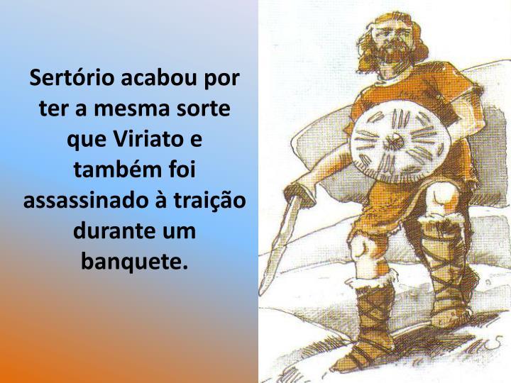 Sertrio acabou por ter a mesma sorte que Viriato e tambm foi assassinado  traio durante um banquete.