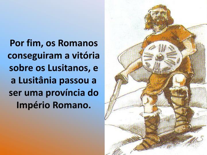 Por fim, os Romanos conseguiram a vitria sobre os Lusitanos, e a Lusitnia passou a ser uma provncia do Imprio Romano.