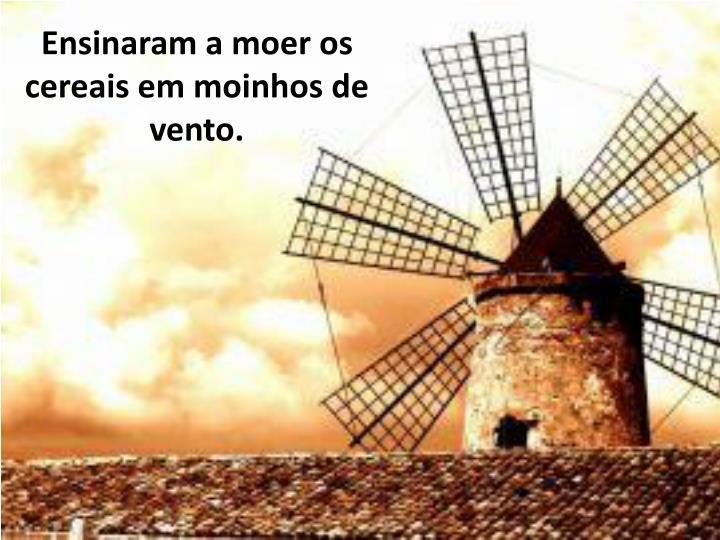 Ensinaram a moer os cereais em moinhos de vento.