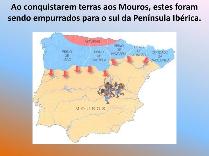 Ao conquistarem terras aos Mouros, estes foram sendo empurrados para o sul da Pennsula Ibrica.