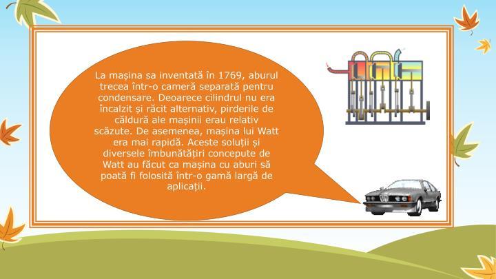 La mașina sa inventată în 1769, aburul trecea într-o cameră separată pentru condensare. Deoarece cilindrul nu era încalzit și răcit alternativ, pirderile de căldură ale mașinii erau relativ scăzute. De asemenea, mașina lui Watt era mai rapidă. Aceste soluții și diversele îmbunătățiri concepute de Watt au făcut ca mașina cu aburi să poată fi folosită într-o gamă largă de aplicații.