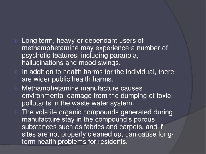 Long term, heavy or dependant users of methamphetamine may experience a number of psychotic features, including paranoia, hallucinations and mood swings.