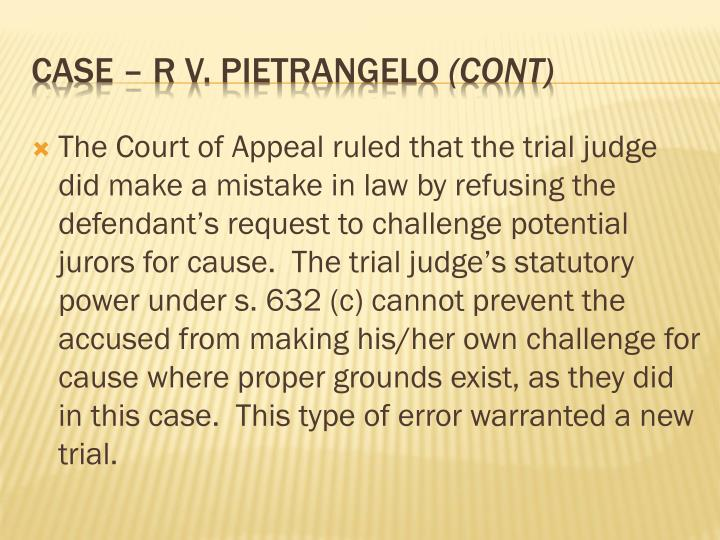 The Court of Appeal ruled that the trial judge did make a mistake in law by refusing the defendant's request to challenge potential jurors for cause.  The trial judge's statutory power under s. 632 (c) cannot prevent the accused from making his/her own challenge for cause where proper grounds exist, as they did in this case.  This type of error warranted a new trial.