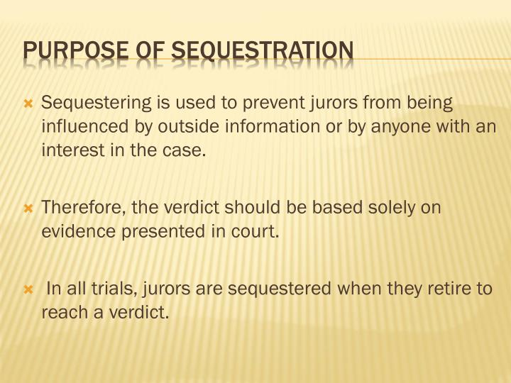 Sequestering is used to prevent jurors from being influenced by outside information or by anyone with an interest in the case.