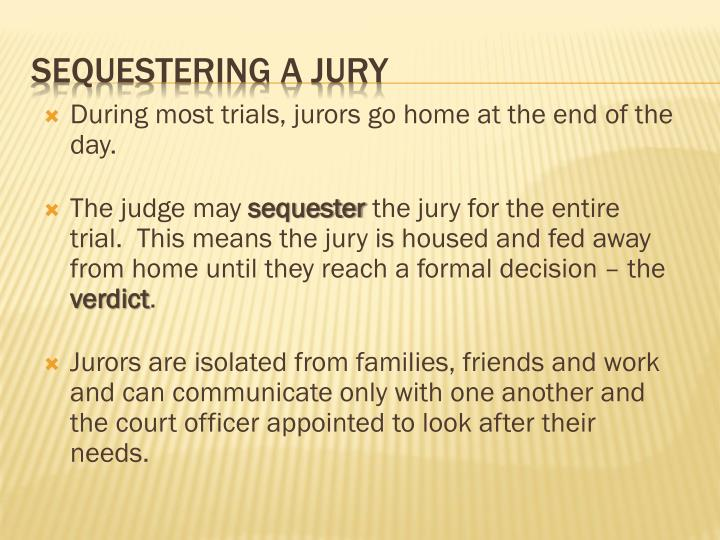 During most trials, jurors go home at the end of the day.