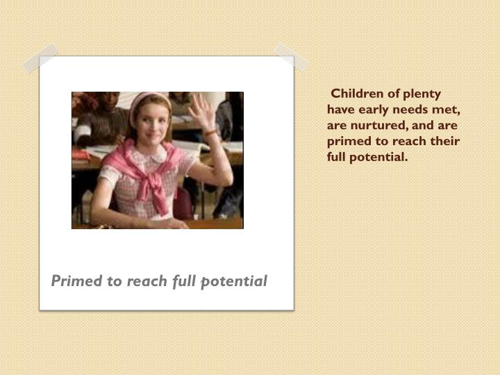 Children of plenty have early needs met, are nurtured, and are primed to reach their full potential.