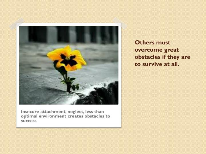 Others must overcome great obstacles if they are to survive at all.