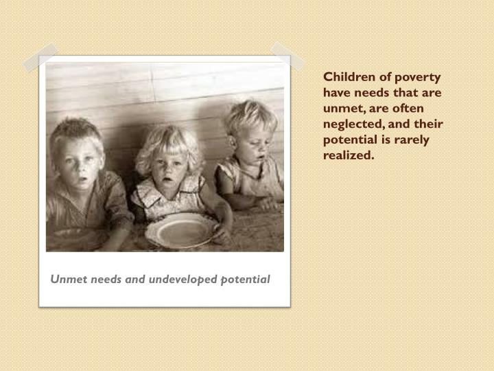 Children of poverty have needs that are unmet, are often neglected, and their potential is rarely realized.